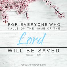 For everyone who calls on the name of the Lord will be saved. Romans 10:13
