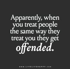 Apparently, when you treat people the same way they treat you they get offended.