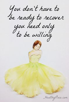 "Quote on eating disorders: ""You don't have to be ready to recover you need only to be willing."" www.HealthyPlace.com"