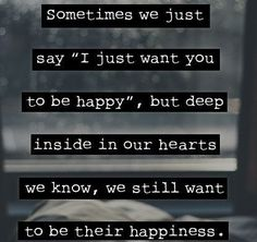 """Sometimes We Just Say """"I Just Want You To Be Happy"""" But Deep Inside In Our Hearts We Know, We Still Want To be Their Happiness"""