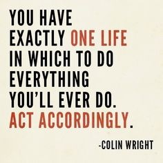 You have exactly one life in which to do everything you'll ever do. Act accordingly. - Colin Wright Life Motto Quotes