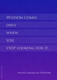 Wisdom comes only when you stop looking for it.  – #seeking #wisdom http://www.quotemirror.com/proverbs/gaining-wisdom/