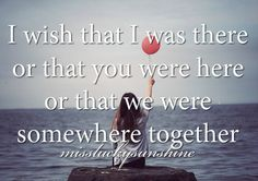 I wish that I was there or that you were here or that we were somewhere together