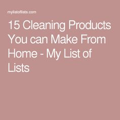 15 Cleaning Products You can Make From Home - My List of Lists
