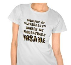 """""""Your use of 'literally' makes me figuratively insane."""" I think we've all been there. 