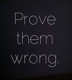 prove the world wrong. So many things you struggle with you have to get out of by all yourself. That's when you prove the doubts at the back of your mind, those who think you can't do it, and the world. That's when you prove yourself wrong. Life Quotes Love, Great Quotes, Quotes To Live By, Me Quotes, Inspiring Quotes, Loss Quotes, Daily Quotes, Short Quotes About Life, Lonely Quotes