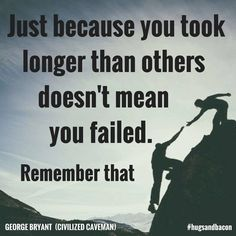 Just because you took longer than others doesn't mean you failed. Remember that. #hugsandbacon
