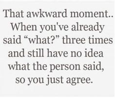 That even more awkward moment when you just agree with them and they actually asked you a question and they look at you as confused as you were looking at them. I do this alllll the time! Hahaha