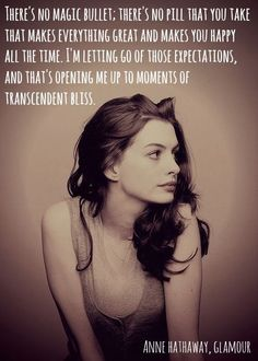 There's no magic bullet; there's no pill that you take that makes everything great and makes you happy all the time. I'm letting go of those expectations, and that's opening me up to moments of transcendent bliss. ~ Anne Hathaway