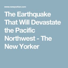 The Earthquake That Will Devastate the Pacific Northwest - The New Yorker