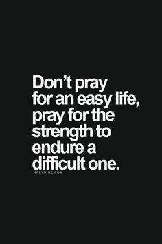 Don't pray for an easy life, pray for the strength to endure a difficult one.