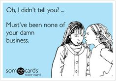Isn't this the truth!  Oh, I didn't tell you? ... Must've been none of your damn business.