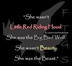 """She wasn't Little Red Riding Hood. She was the Big Bad Wolf. She wasn't Beauty. She was the Beast."" -  Jordan Sarah Weatherhead"