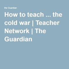 How to teach ... the cold war | Teacher Network | The Guardian