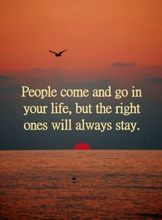 People Quotes People come and go in your life, but the right ones will always stay.