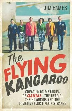 The Flying Kangaroo : Great Untold Stories of Qantas...the Heroic, the Hilarious and the Sometimes Just Plain Strange - Jim Eames