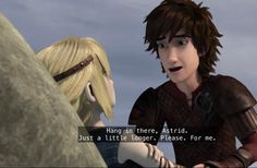 This is one of my favorite Hiccstrid moments ^.^ ♡ he's wanting Astrid to keep fighting because he can't loose her