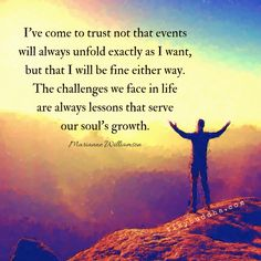 """""""I've come to trust not that events will always unfold exactly as I want, but that I will be fine either way. Challenges are always lessons for our growth."""