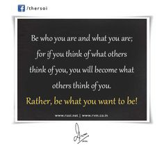 Be who you are and what you are; for if you think of what others think of you, you will become what others think of you. Rather, be what you want to be!-RVM