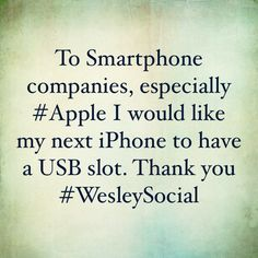 To Smartphone companies, especially #Apple I would like my next iPhone to have a USB slot. Thank you #WesleySocial