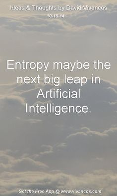 "October 10th 2014 Idea, ""Entropy maybe the next big leap in Artificial Intelligence."" https://www.youtube.com/watch?v=6sb536AYm2o Learn More: http://entropicai.blogspot.com.es/"