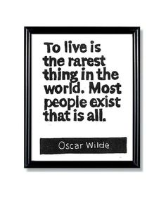 To live is the rarest thing in the world. Most people exist that is all.