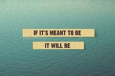 """if it's meant to be, it will be."""
