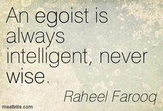 An egoist is always intelligent, never wise. Raheel Farooq