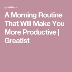 A Morning Routine That Will Make You More Productive | Greatist