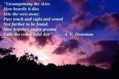 """Ensanguining the skies  How heavily it dies  Into the west away;  Past touch and sight and sound  Not further to be found,  How hopeless under ground  Falls the remorseful day."" ... A.E. Housman"