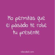 No permitas que el pasado te robe tu presente. Descubre más frases positivas en http://www.vitasalud.com/frase-del-dia/