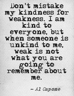 My husband.....  Don't mistake my kindness for weakness. I am kind to everyone, but when someone is unkind to me, weak is not what you are going to remember about me.
