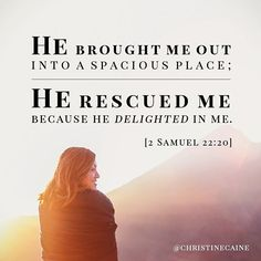 He brought me out into a spacious place; He rescued me because He delighted in me. Inspirational Bible Quotes, Bible Verses Quotes, Bible Scriptures, Faith Quotes, Bible Verses About Strength, Christine Caine, Favorite Bible Verses, Gods Promises, Spiritual Inspiration