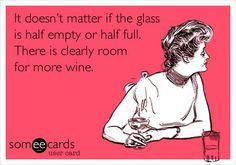 It doesnt matter if the glass is half empty or half full. There is clearly room for more wine.