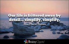 our life is frittered away by detail simplify simplify essay Henry david thoreau — 'our life is frittered away by detail simplify, simplify.