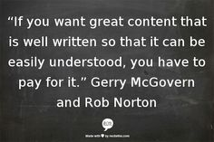 """""""If you want great content that is well written so that it can be easily understood, you have to pay for it."""" Gerry McGovern and Rob Norton #ContentStrategy #webwriting"""
