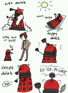 I know another one- hard dalek cold dalek, little can of hate, evil dalek angry dalek, ex-termi-nate