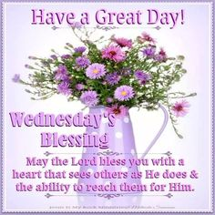 Have A Great Day! Wednesday's Blessing wednesday happy wednesday wednesday blessings wednesday image quotes wednesday quotes and sayings Wednesday Morning Greetings, Wednesday Wishes, Blessed Wednesday, Good Morning Wednesday, Wonderful Wednesday, Tuesday Greetings, Blessed Week, Birthday Greetings, Birthday Wishes