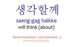 ❋Learn Korean - 생각할께 saeng-gag halkke will think (about) (pinterest/lyricalpeach)
