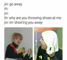 Jin you are already shoeing me away with your jokes