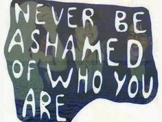 Never be ashamed of who you are.
