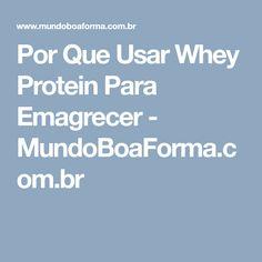 Por Que Usar Whey Protein Para Emagrecer - MundoBoaForma.com.br