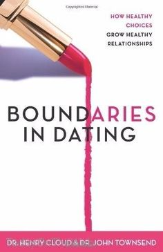 Boundaries in Dating: How Healthy Choices Grow Healthy Relationships Henry Cloud