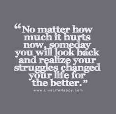 """""""No matter how much it hurts now, someday you will look back and realize your struggles changed your life for the better."""""""