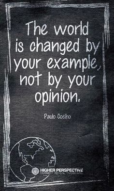 The world is changed by your example, NOT YOUR OPINION!