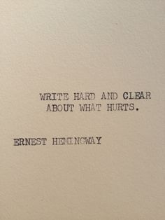 Write hard and clear about what hurts. ~ Ernest Hemingway