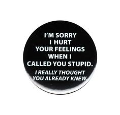 Sorry I Hurt Your Feelings When Called You Stupid Pinback Button Badge Pin 44mm
