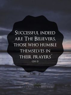 """Successful indeed are the believers, those who humble themselves in their prayers."" Qur'an 23:1-2"