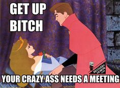 Get up, your crazy ass needs a meeting