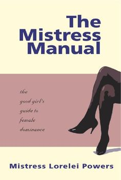 The Mistress Manual: The Good Girl's Guide to Female Dominance/Mistress Lorelei